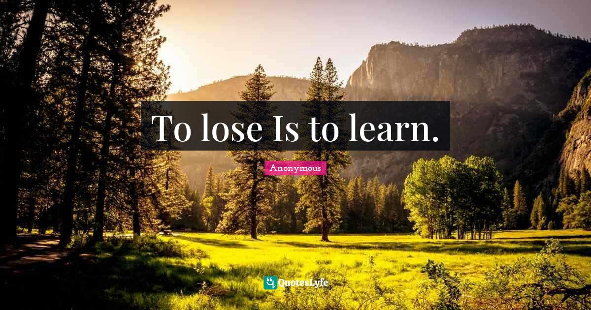 Anonymous Quotes: To lose Is to learn.