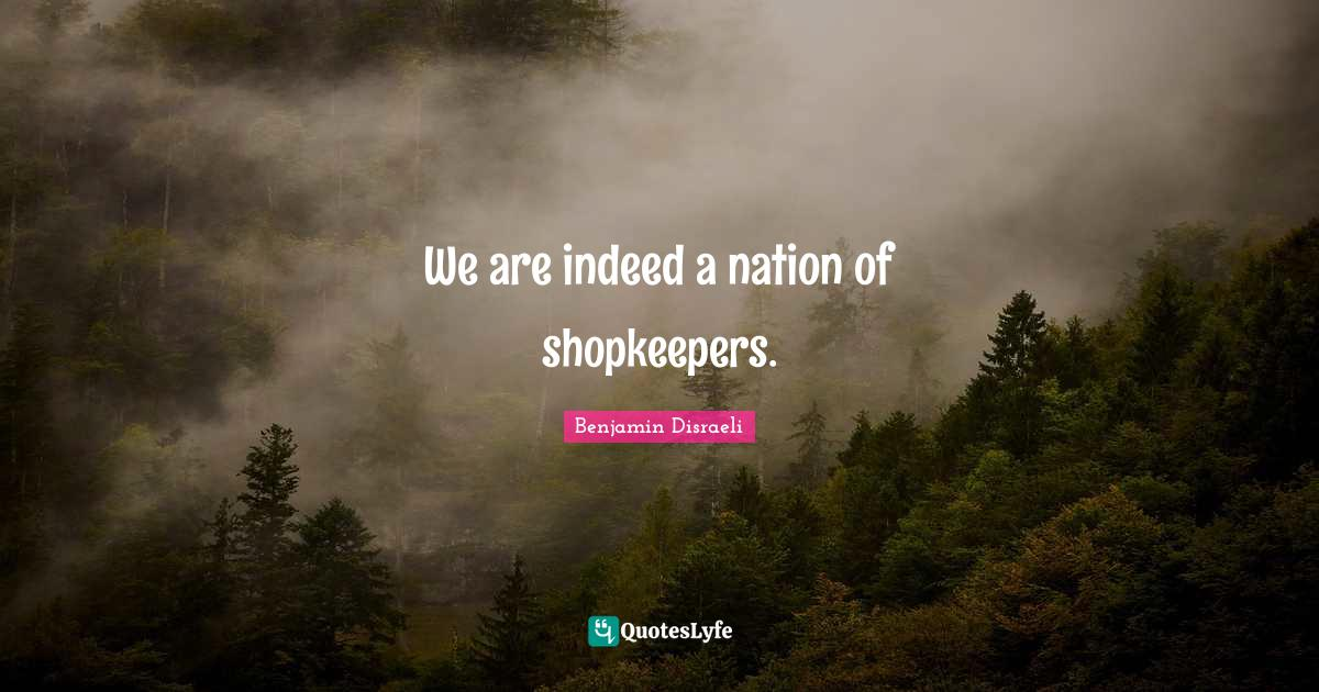Benjamin Disraeli Quotes: We are indeed a nation of shopkeepers.