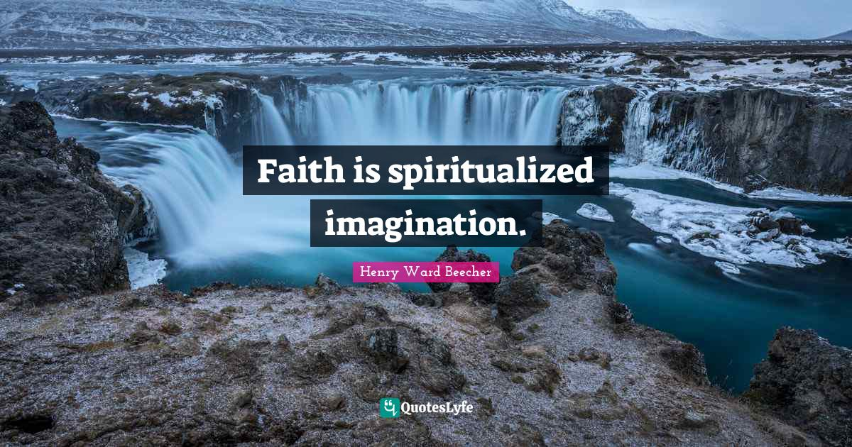 Henry Ward Beecher Quotes: Faith is spiritualized imagination.