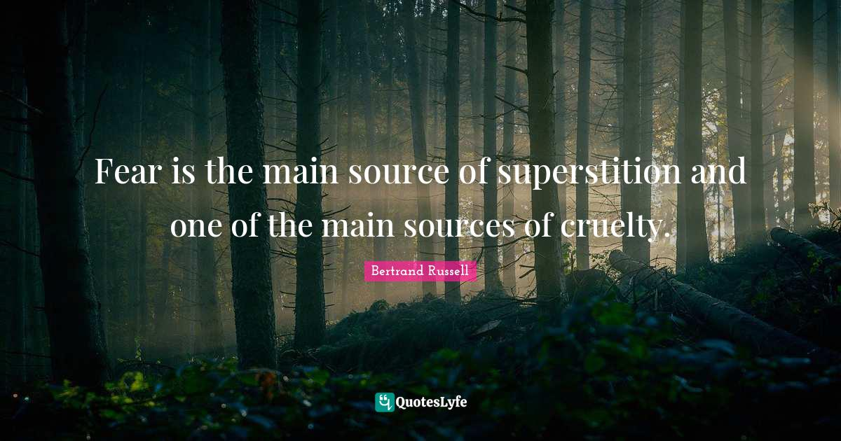 Bertrand Russell Quotes: Fear is the main source of superstition and one of the main sources of cruelty.