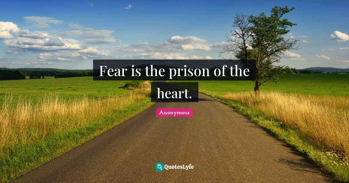 Anonymous Quotes: Fear is the prison of the heart.