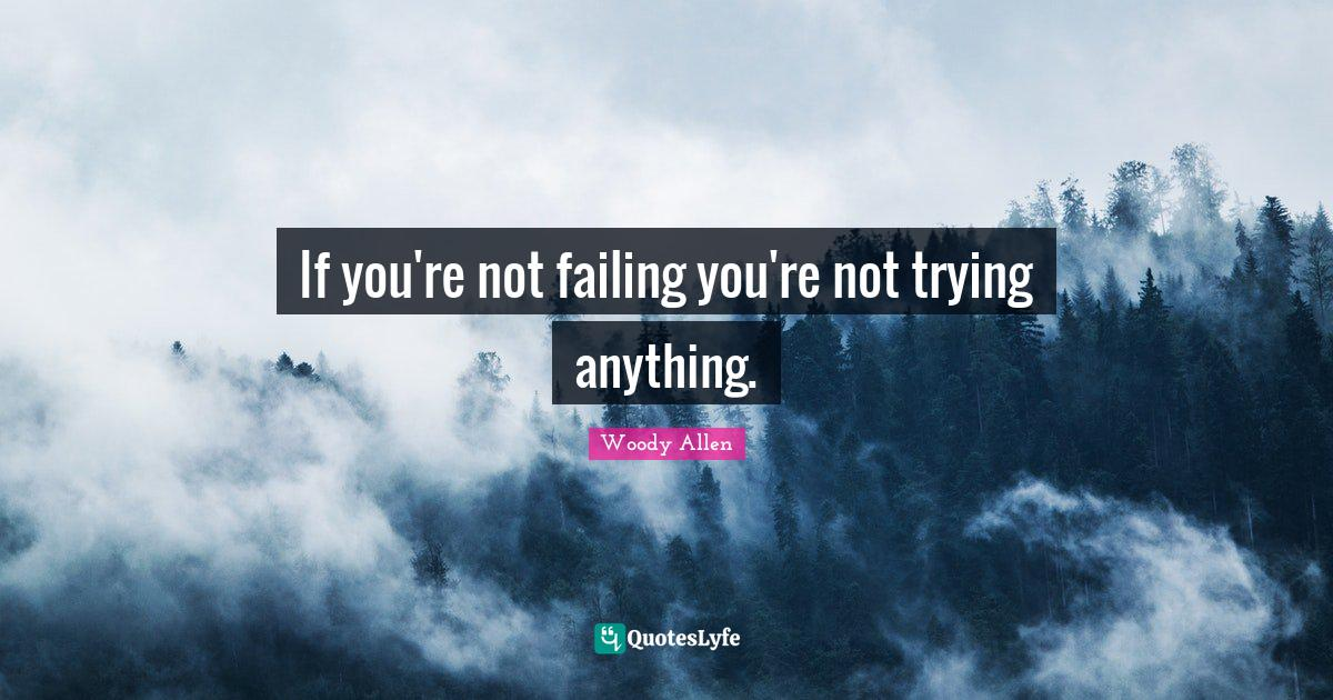 Woody Allen Quotes: If you're not failing you're not trying anything.