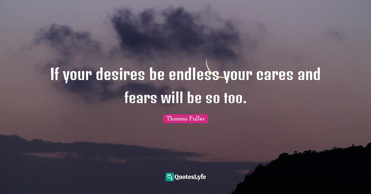 Thomas Fuller Quotes: If your desires be endless your cares and fears will be so too.
