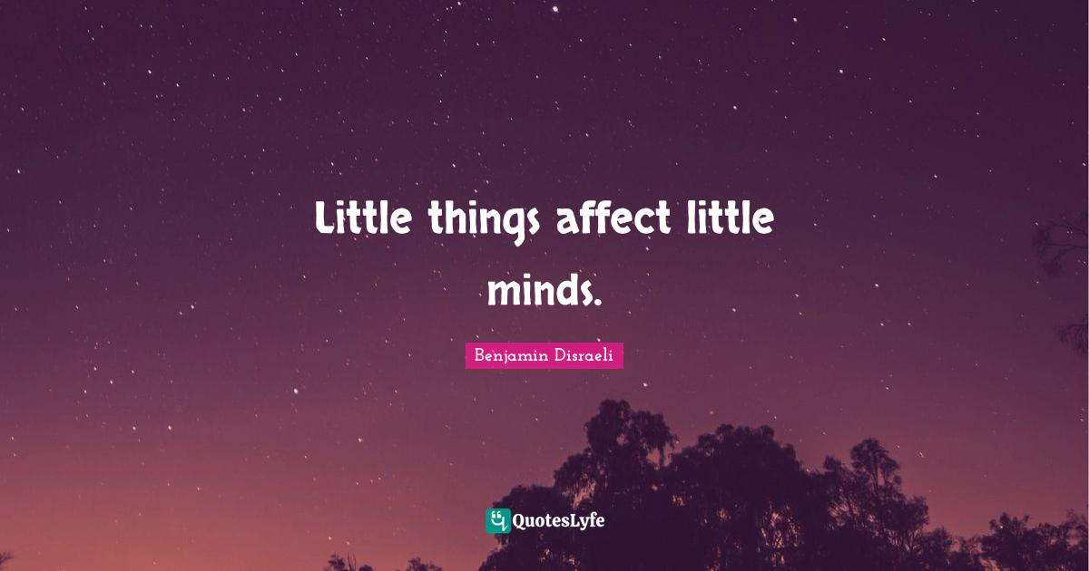 Benjamin Disraeli Quotes: Little things affect little minds.