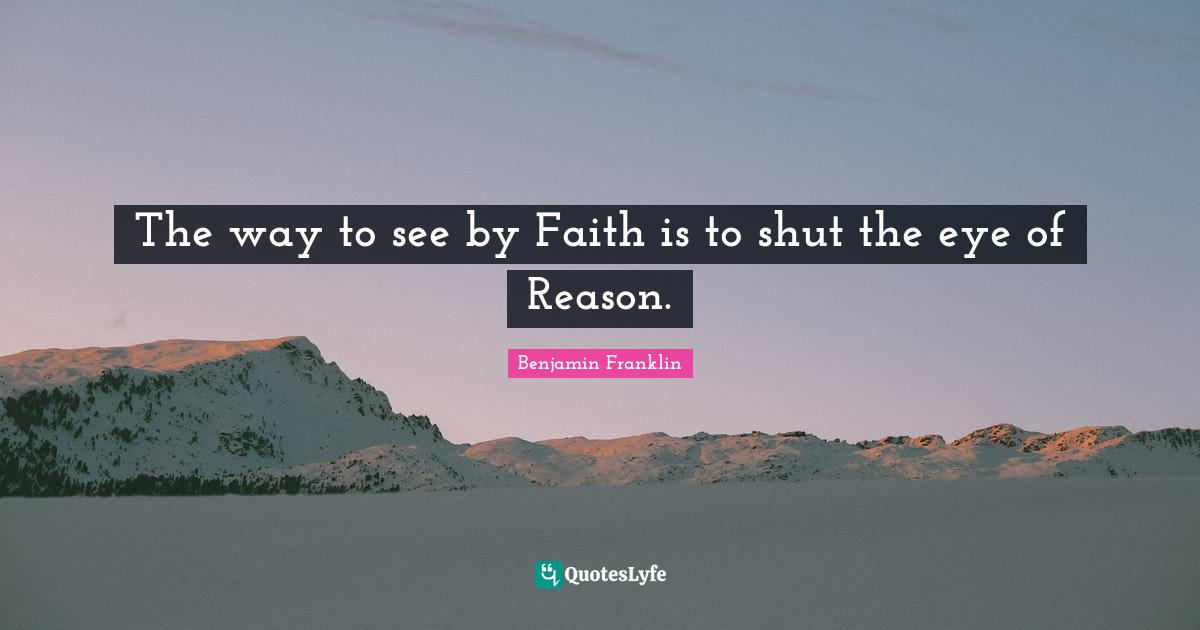 Benjamin Franklin Quotes: The way to see by Faith is to shut the eye of Reason.