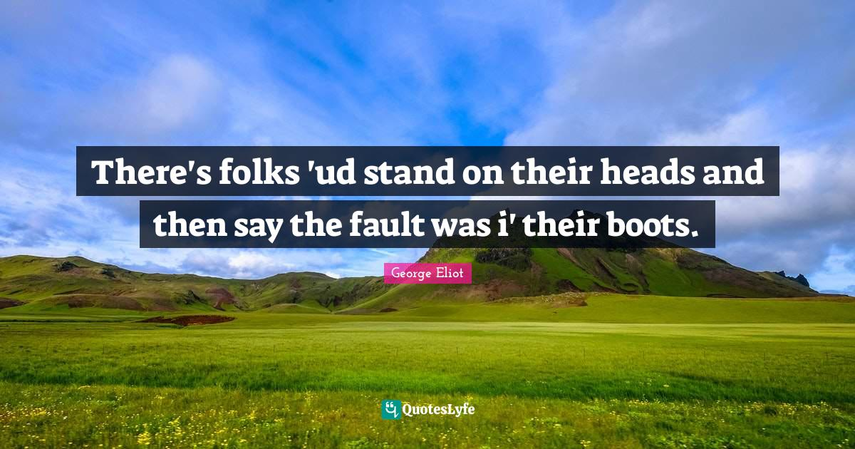 George Eliot Quotes: There's folks 'ud stand on their heads and then say the fault was i' their boots.