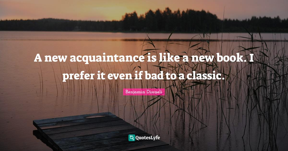 Benjamin Disraeli Quotes: A new acquaintance is like a new book. I prefer it even if bad to a classic.