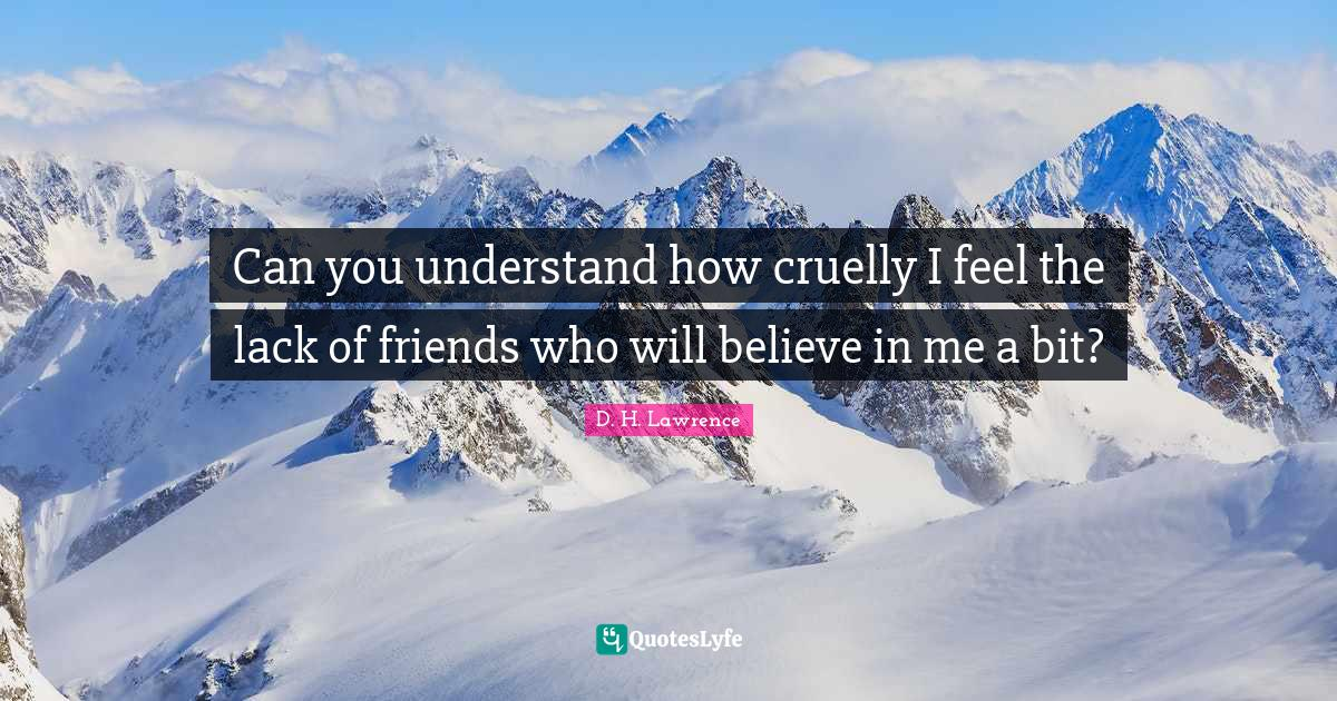 D. H. Lawrence Quotes: Can you understand how cruelly I feel the lack of friends who will believe in me a bit?