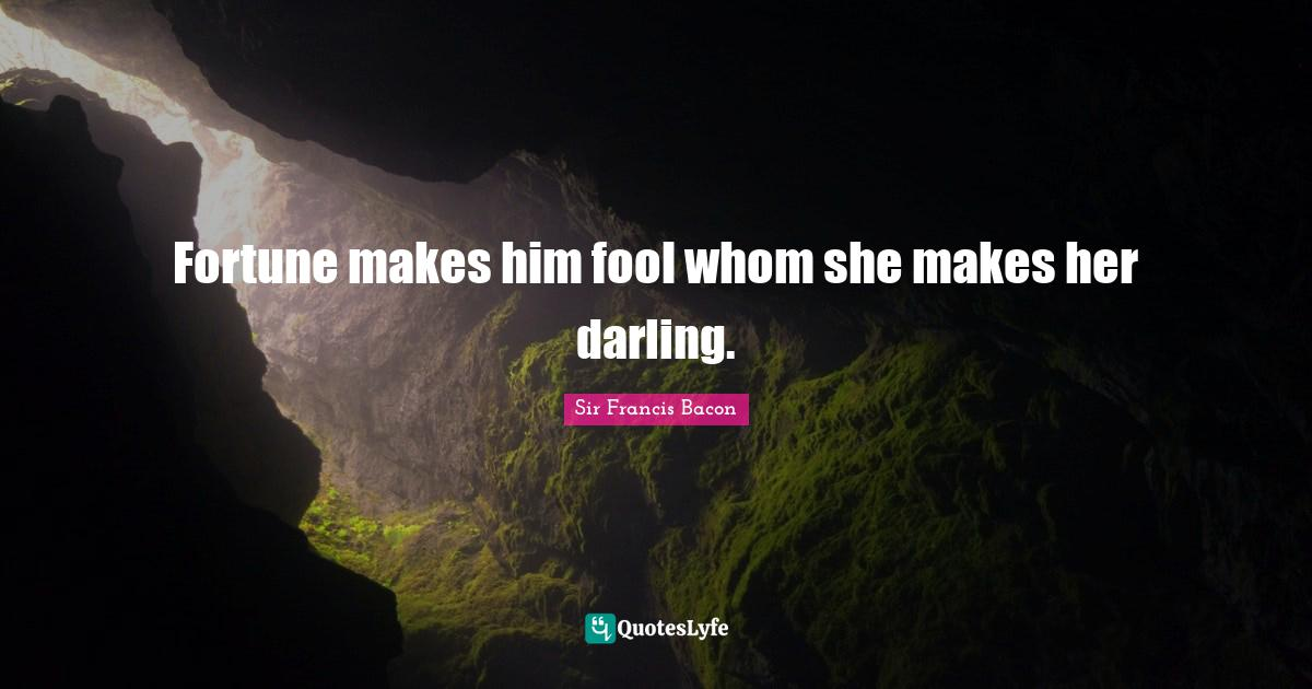 Sir Francis Bacon Quotes: Fortune makes him fool whom she makes her darling.