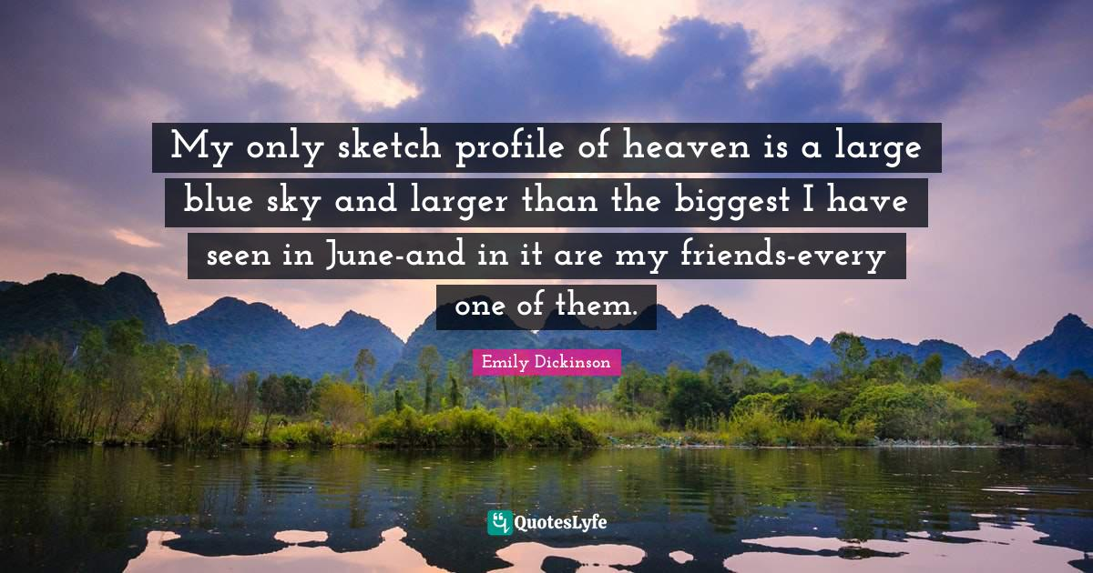 Emily Dickinson Quotes: My only sketch profile of heaven is a large blue sky and larger than the biggest I have seen in June-and in it are my friends-every one of them.