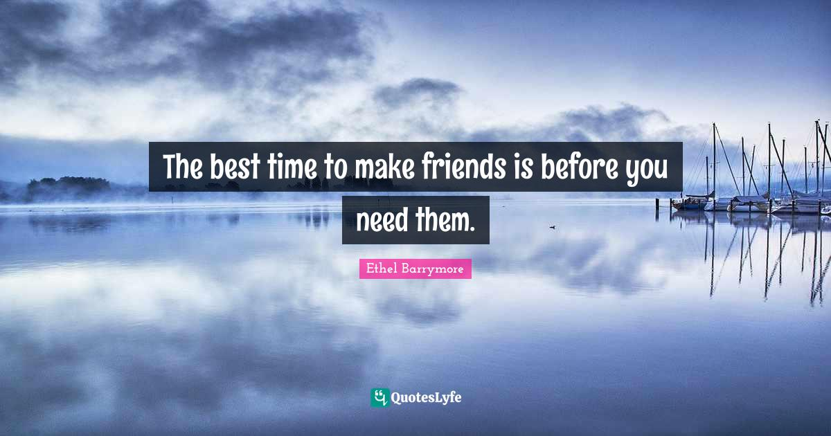 Ethel Barrymore Quotes: The best time to make friends is before you need them.