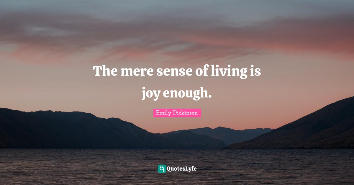 Emily Dickinson Quotes: The mere sense of living is joy enough.
