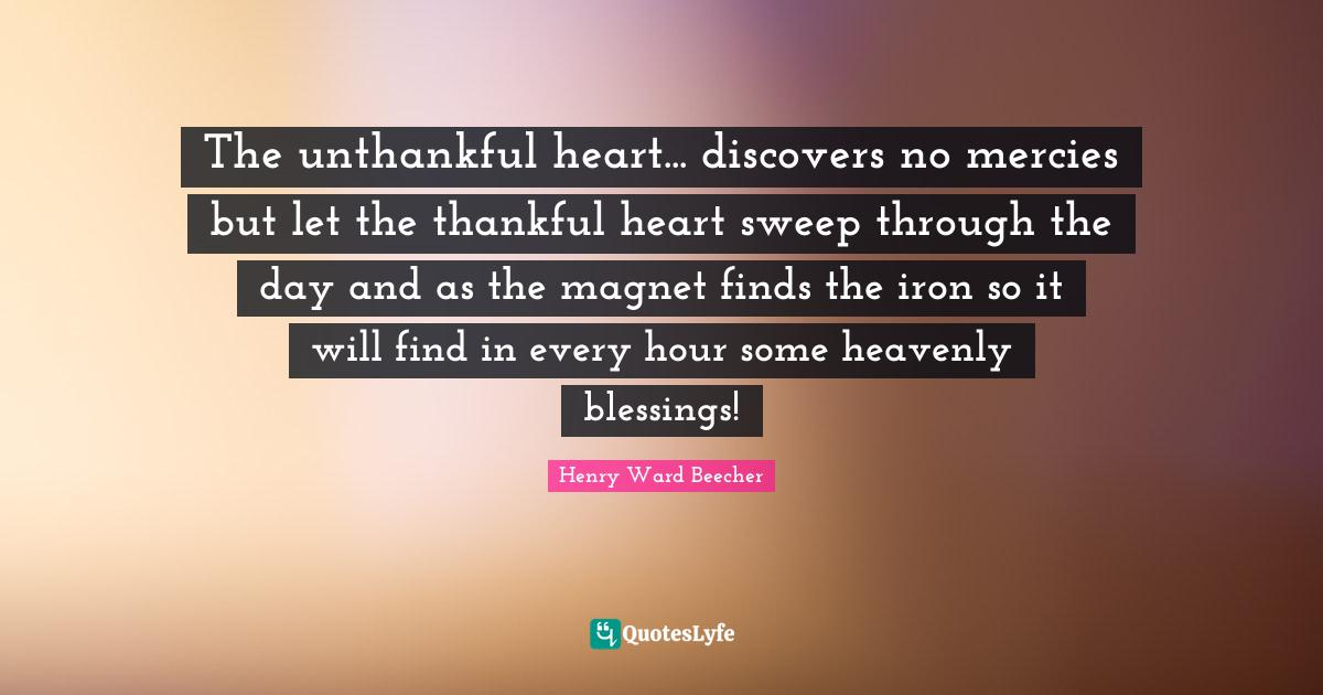 Henry Ward Beecher Quotes: The unthankful heart... discovers no mercies but let the thankful heart sweep through the day and as the magnet finds the iron so it will find in every hour some heavenly blessings!