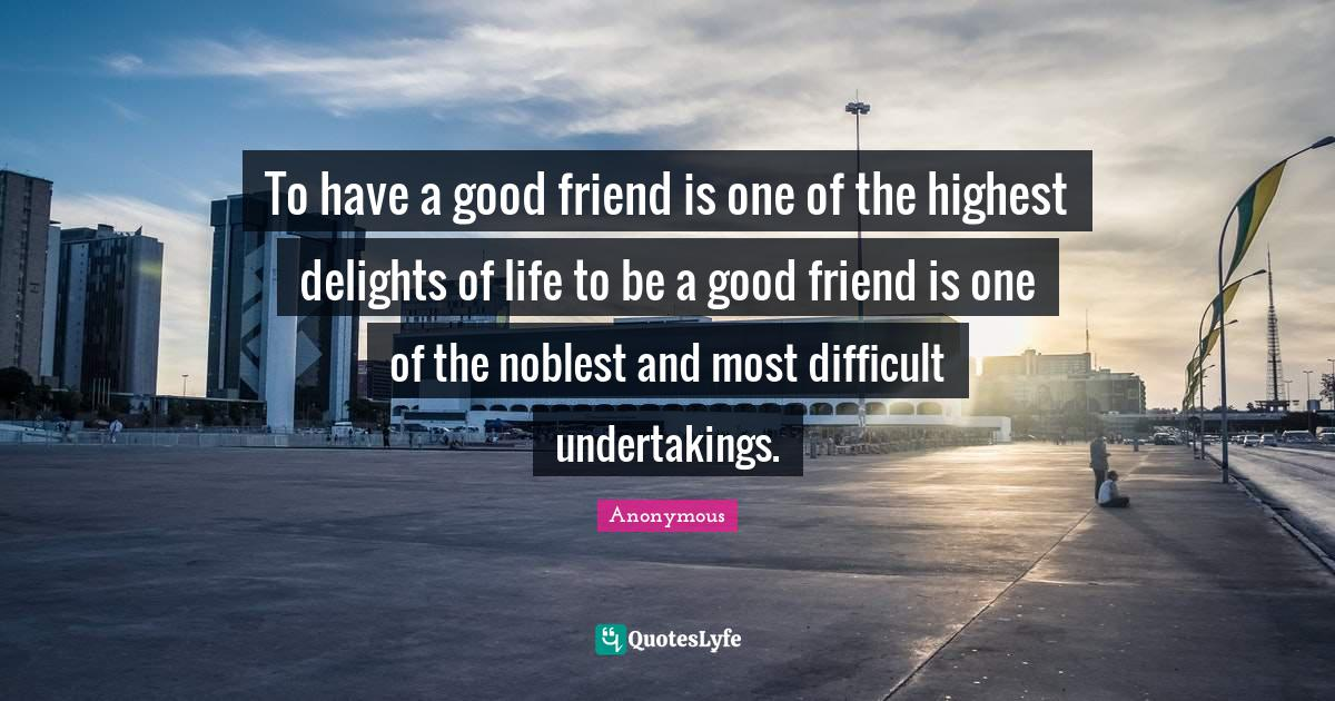 Anonymous Quotes: To have a good friend is one of the highest delights of life to be a good friend is one of the noblest and most difficult undertakings.