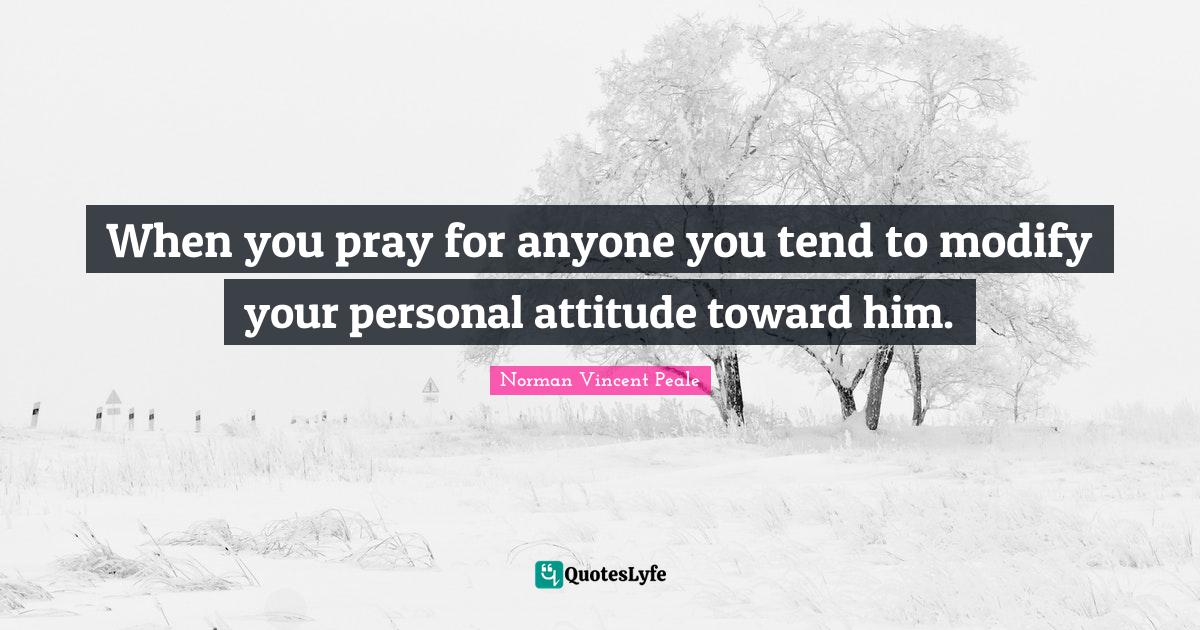 Norman Vincent Peale Quotes: When you pray for anyone you tend to modify your personal attitude toward him.
