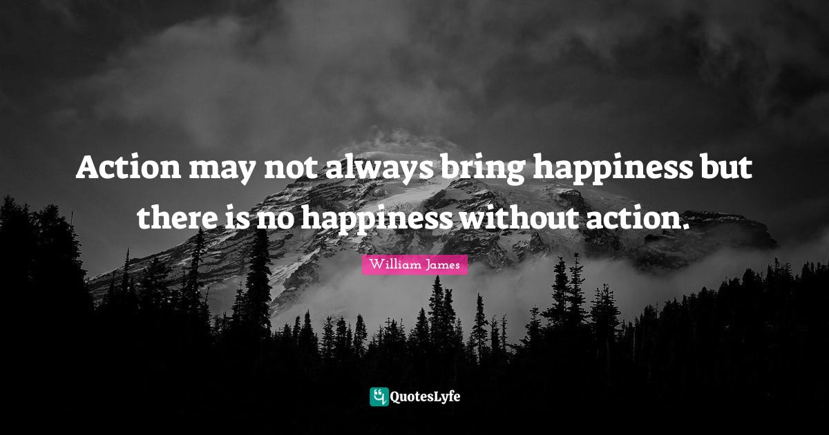 William James Quotes: Action may not always bring happiness but there is no happiness without action.