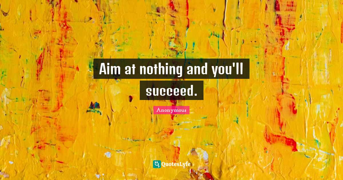 Anonymous Quotes: Aim at nothing and you'll succeed.