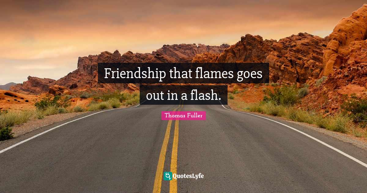 Thomas Fuller Quotes: Friendship that flames goes out in a flash.