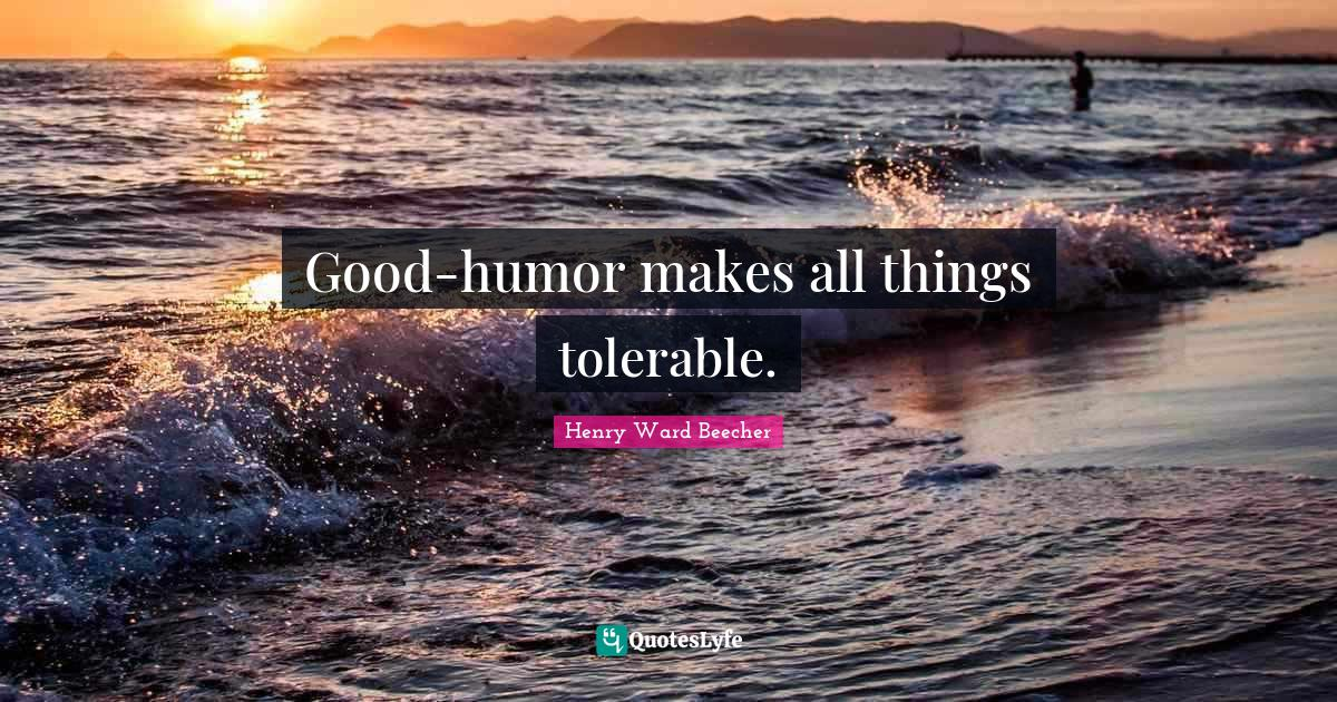 Henry Ward Beecher Quotes: Good-humor makes all things tolerable.