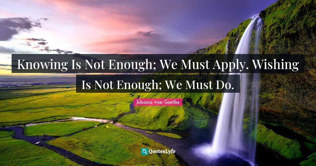 Johann von Goethe Quotes: Knowing Is Not Enough; We Must Apply. Wishing Is Not Enough; We Must Do.