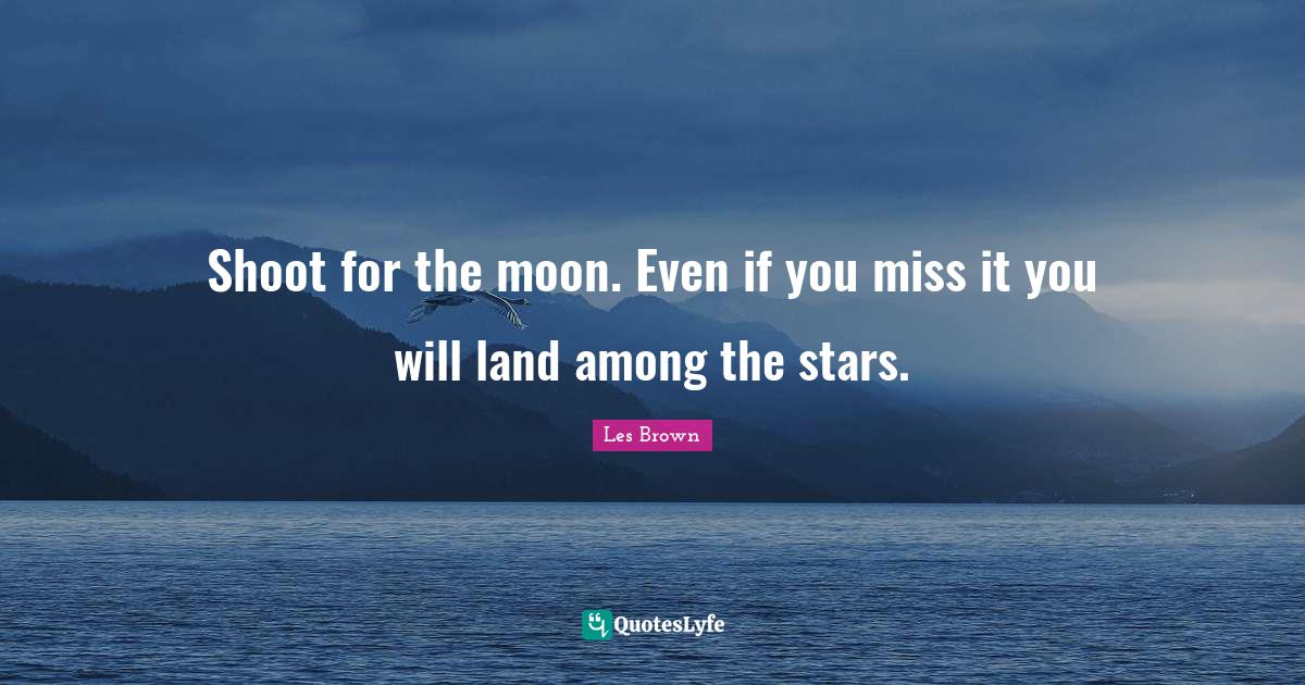 Les Brown Quotes: Shoot for the moon. Even if you miss it you will land among the stars.