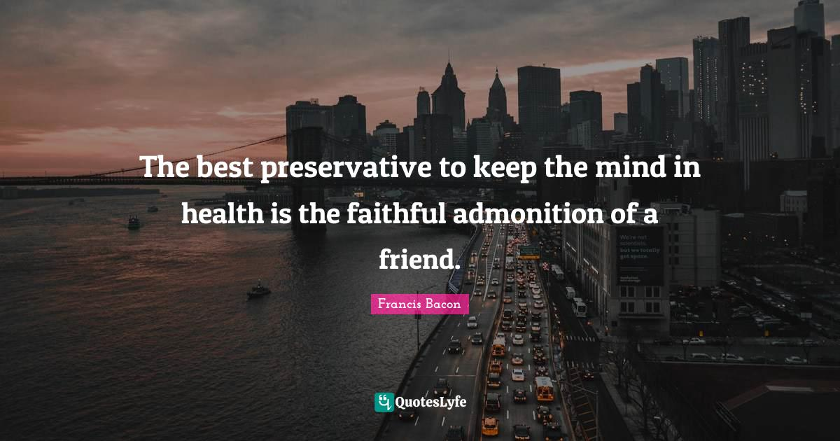 Francis Bacon Quotes: The best preservative to keep the mind in health is the faithful admonition of a friend.