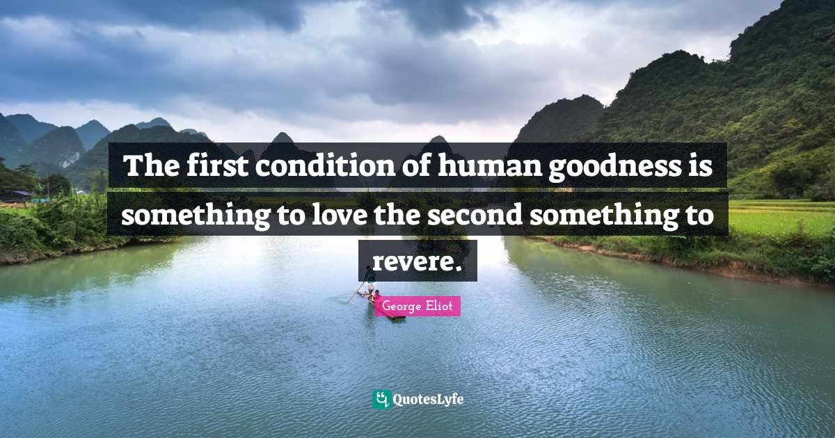 George Eliot Quotes: The first condition of human goodness is something to love the second something to revere.