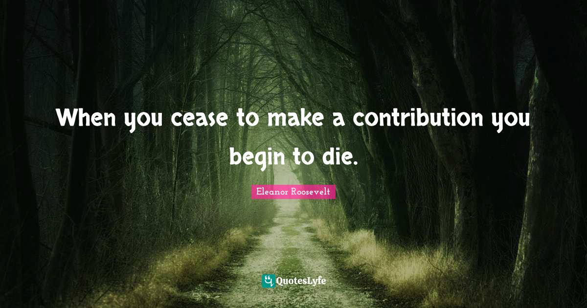 Eleanor Roosevelt Quotes: When you cease to make a contribution you begin to die.