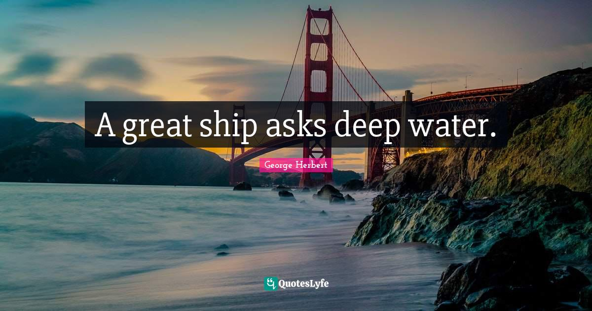 George Herbert Quotes: A great ship asks deep water.