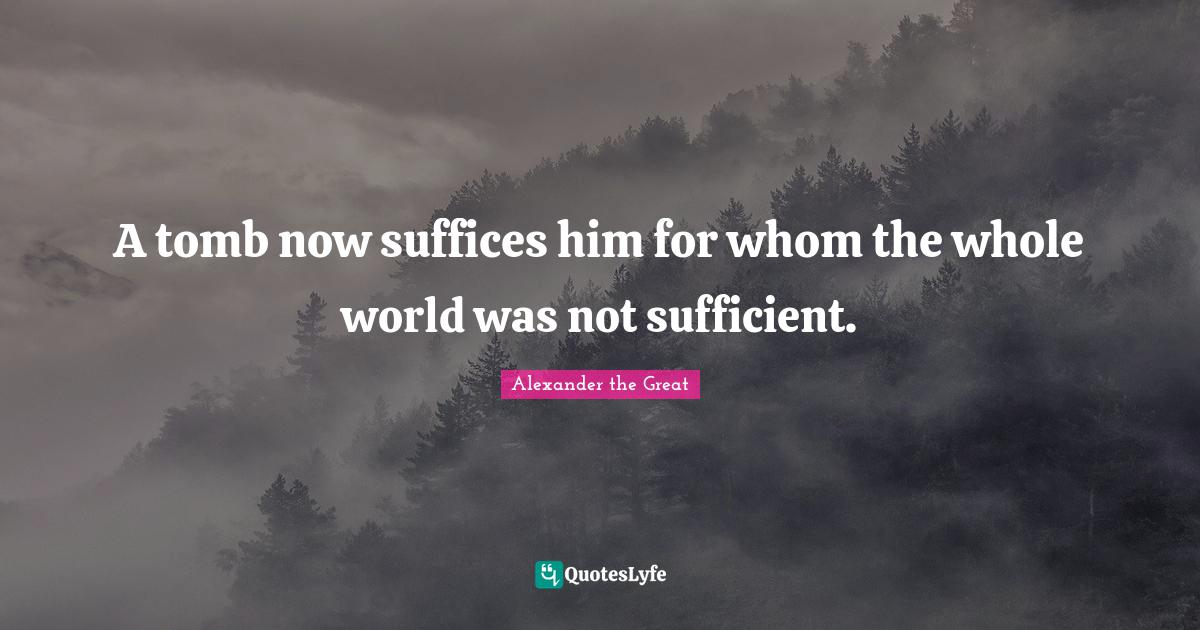 Alexander the Great Quotes: A tomb now suffices him for whom the whole world was not sufficient.