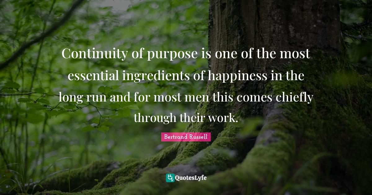 Bertrand Russell Quotes: Continuity of purpose is one of the most essential ingredients of happiness in the long run and for most men this comes chiefly through their work.