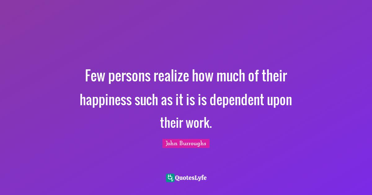 John Burroughs Quotes: Few persons realize how much of their happiness such as it is is dependent upon their work.