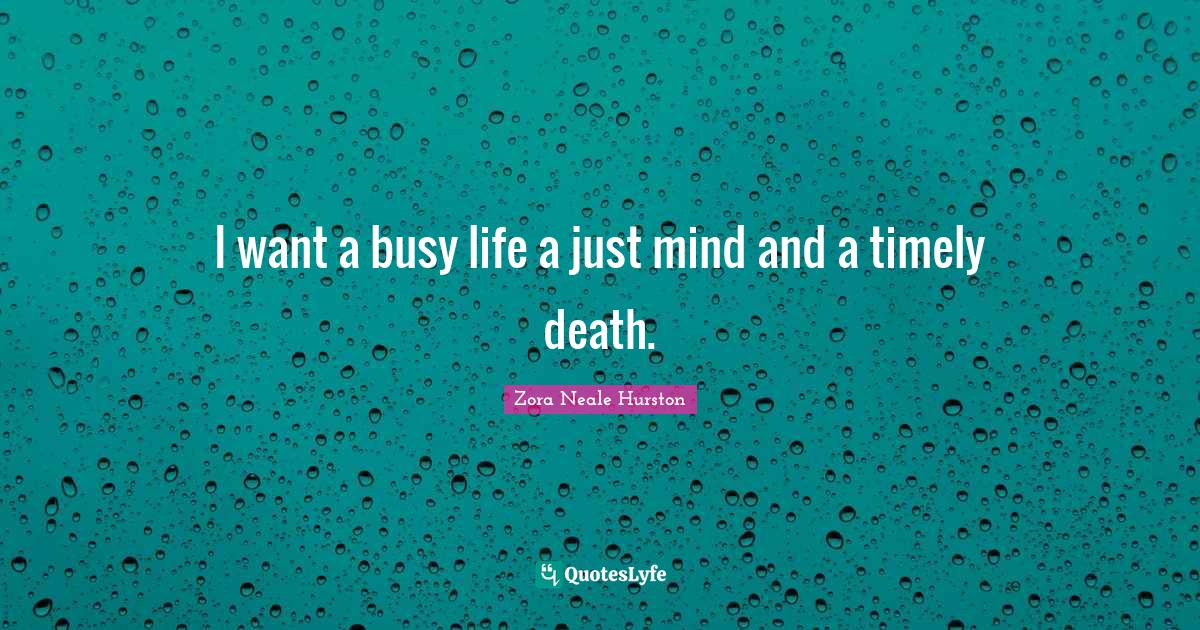 Zora Neale Hurston Quotes: I want a busy life a just mind and a timely death.