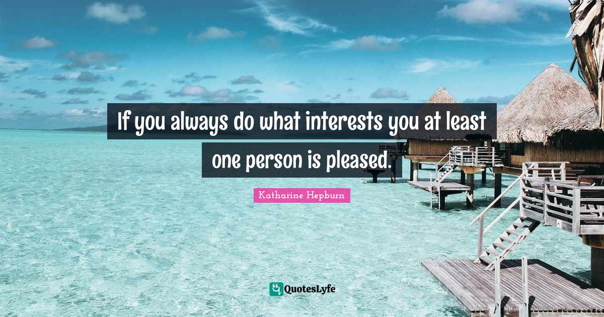 Katharine Hepburn Quotes: If you always do what interests you at least one person is pleased.