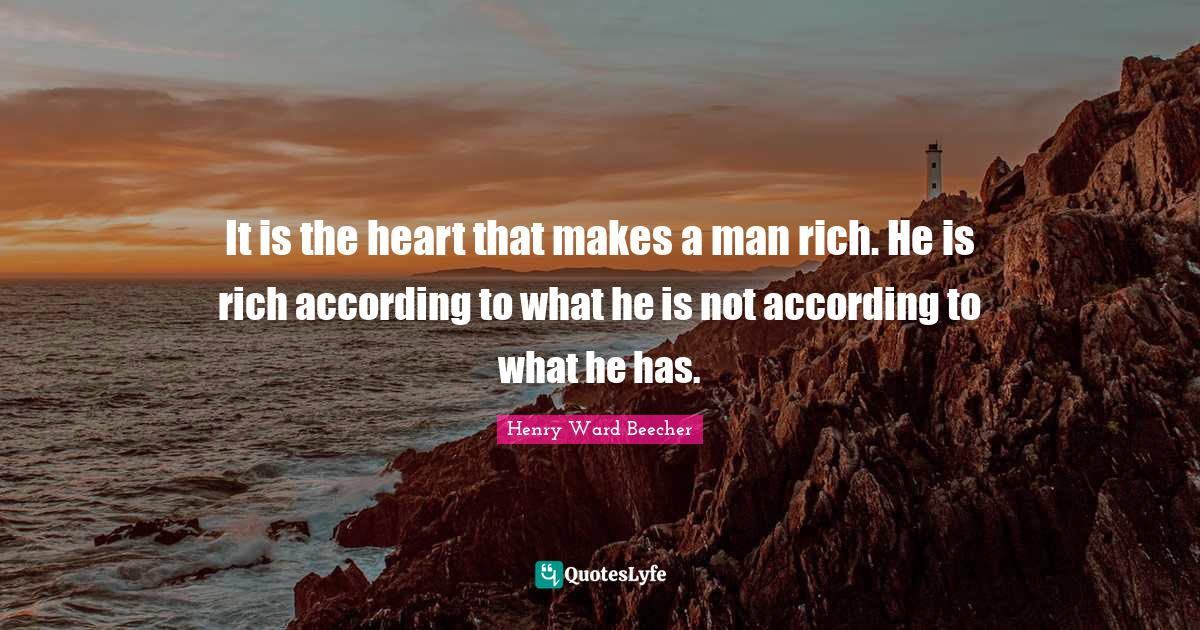 Henry Ward Beecher Quotes: It is the heart that makes a man rich. He is rich according to what he is not according to what he has.