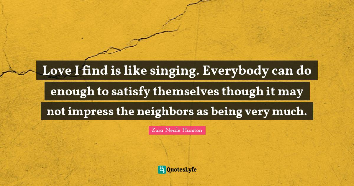 Zora Neale Hurston Quotes: Love I find is like singing. Everybody can do enough to satisfy themselves though it may not impress the neighbors as being very much.
