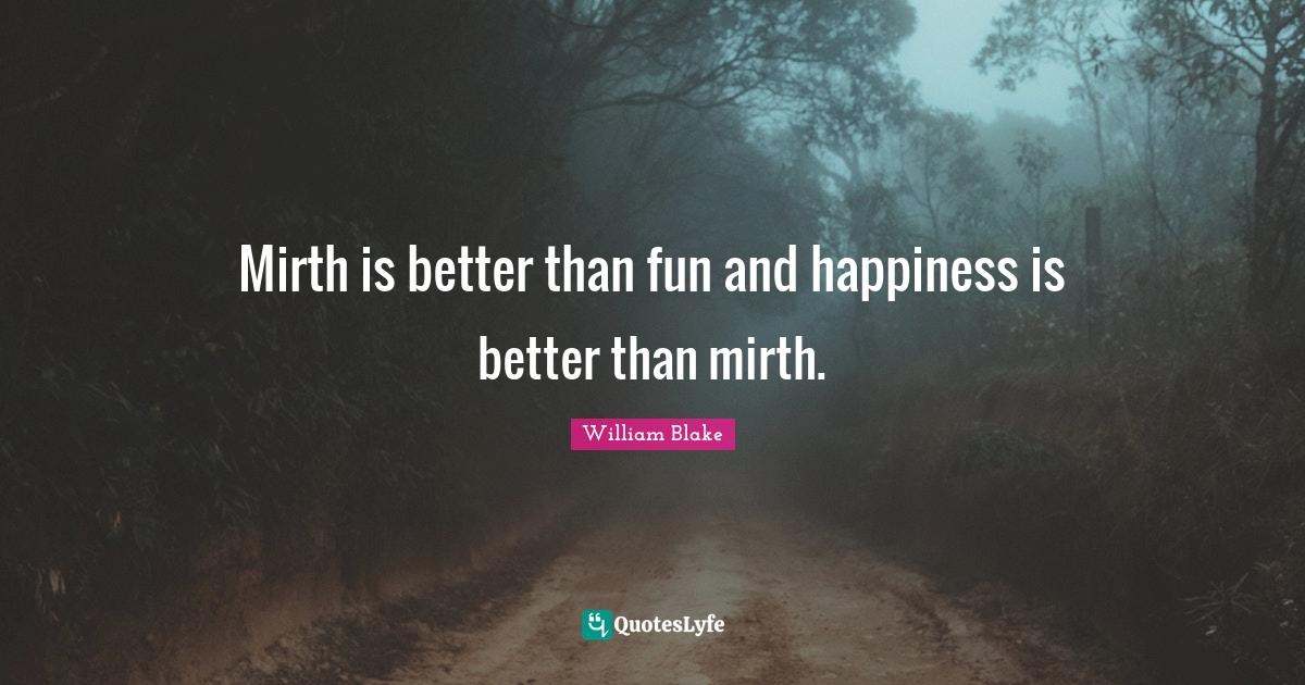 William Blake Quotes: Mirth is better than fun and happiness is better than mirth.