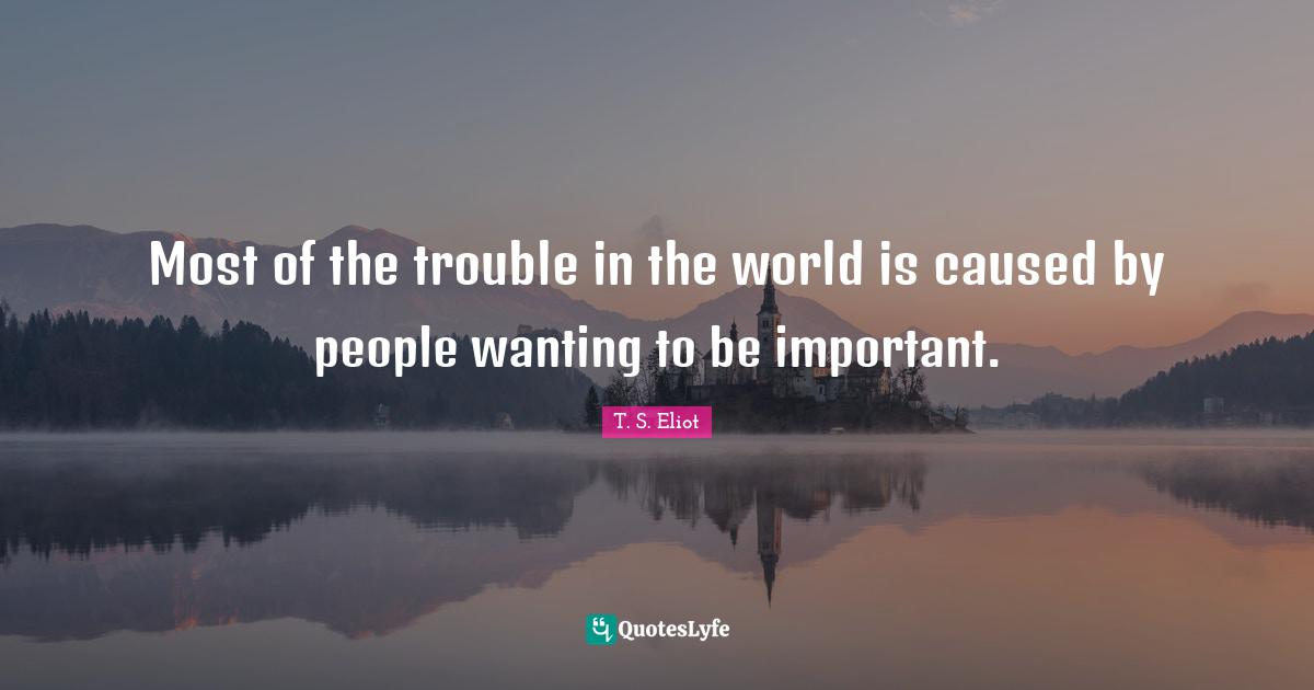 T. S. Eliot Quotes: Most of the trouble in the world is caused by people wanting to be important.
