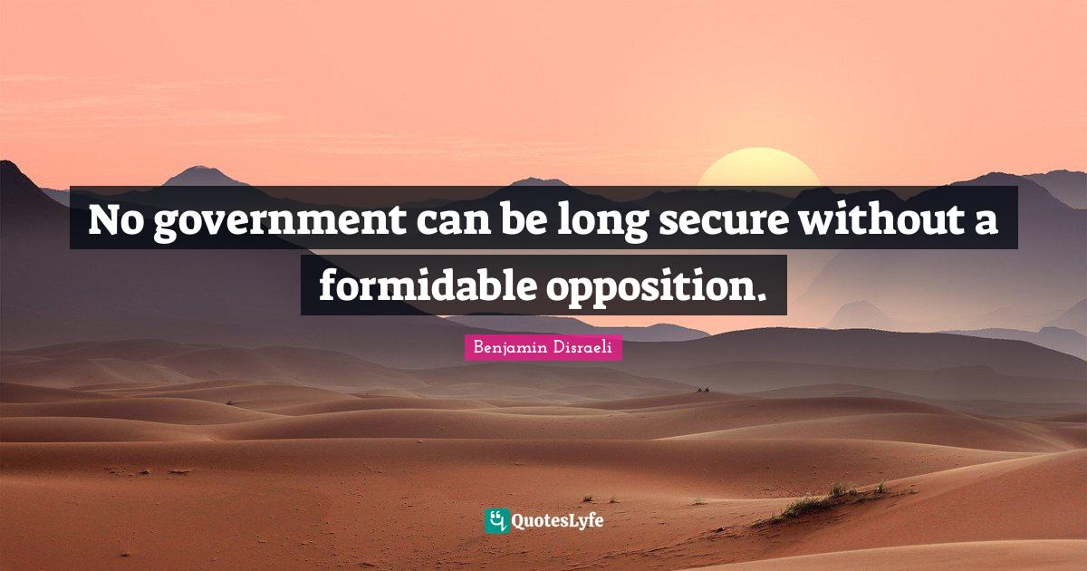 Benjamin Disraeli Quotes: No government can be long secure without a formidable opposition.