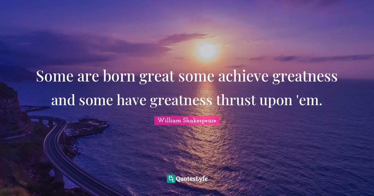 William Shakespeare Quotes: Some are born great some achieve greatness and some have greatness thrust upon 'em.