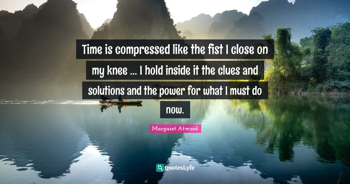 Margaret Atwood Quotes: Time is compressed like the fist I close on my knee ... I hold inside it the clues and solutions and the power for what I must do now.