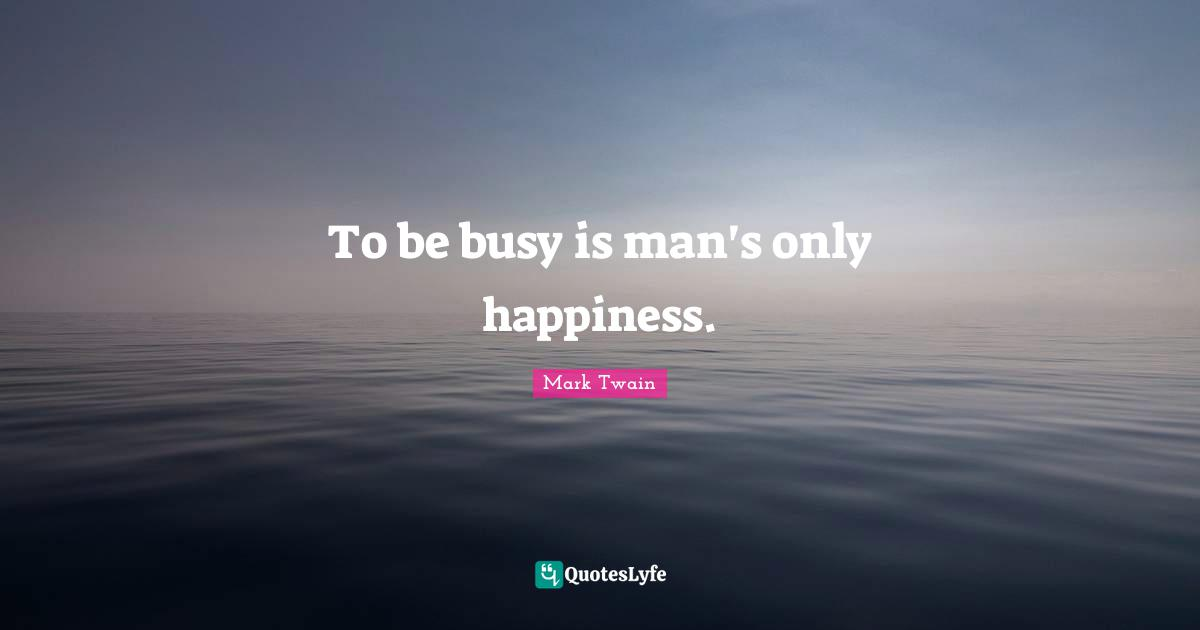 Mark Twain Quotes: To be busy is man's only happiness.
