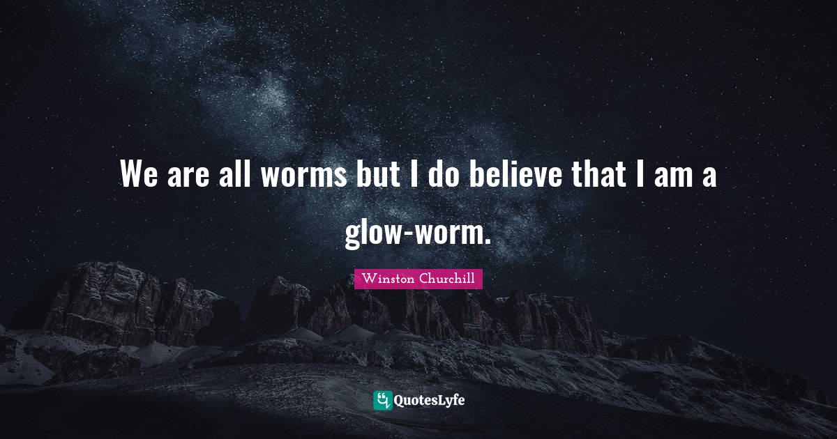 Winston Churchill Quotes: We are all worms but I do believe that I am a glow-worm.