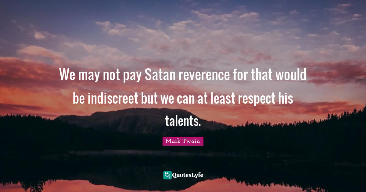 Mark Twain Quotes: We may not pay Satan reverence for that would be indiscreet but we can at least respect his talents.