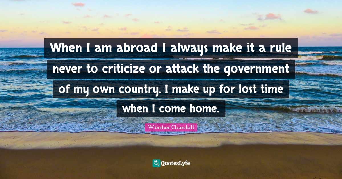 Winston Churchill Quotes: When I am abroad I always make it a rule never to criticize or attack the government of my own country. I make up for lost time when I come home.