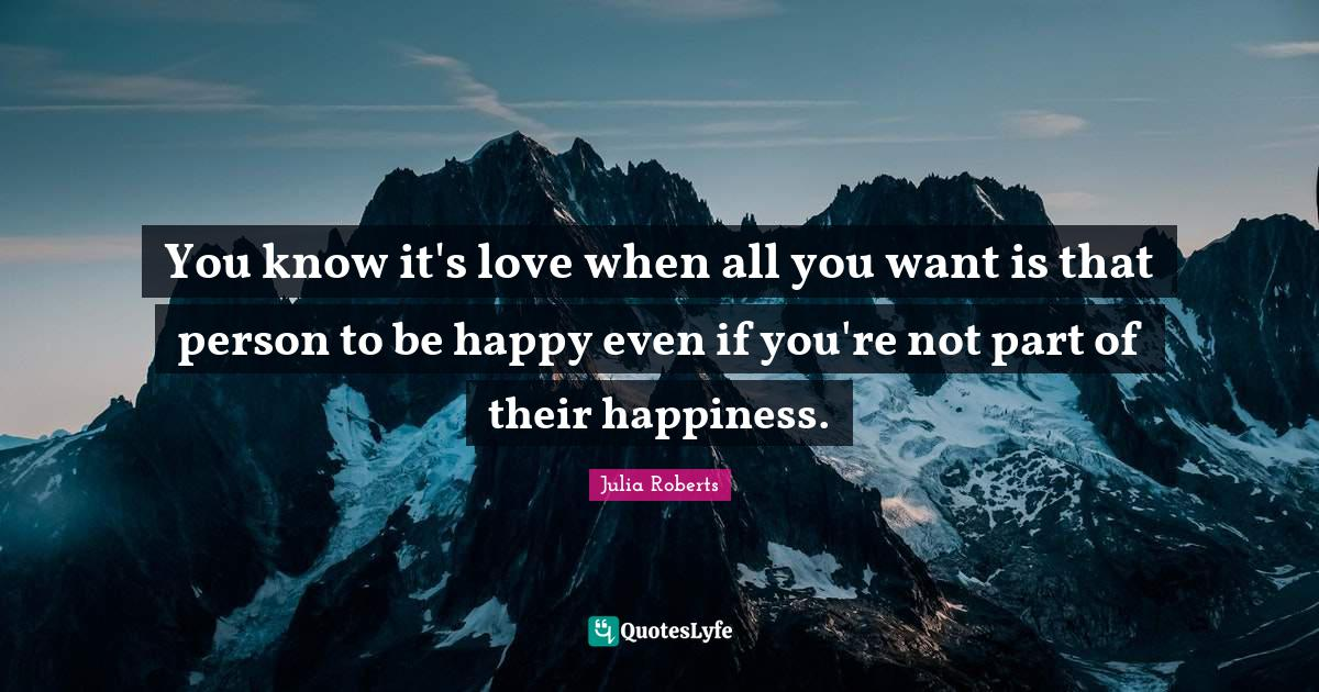 Julia Roberts Quotes: You know it's love when all you want is that person to be happy even if you're not part of their happiness.