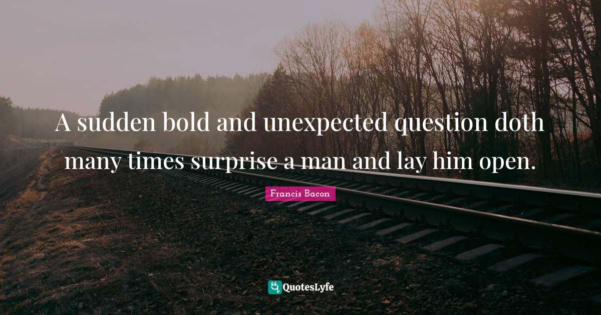 Francis Bacon Quotes: A sudden bold and unexpected question doth many times surprise a man and lay him open.