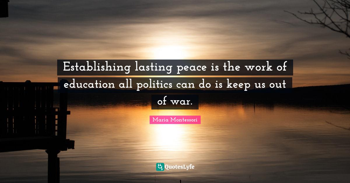 """Helping Quotes: """"Establishing lasting peace is the work of education all politics can do is keep us out of war."""""""