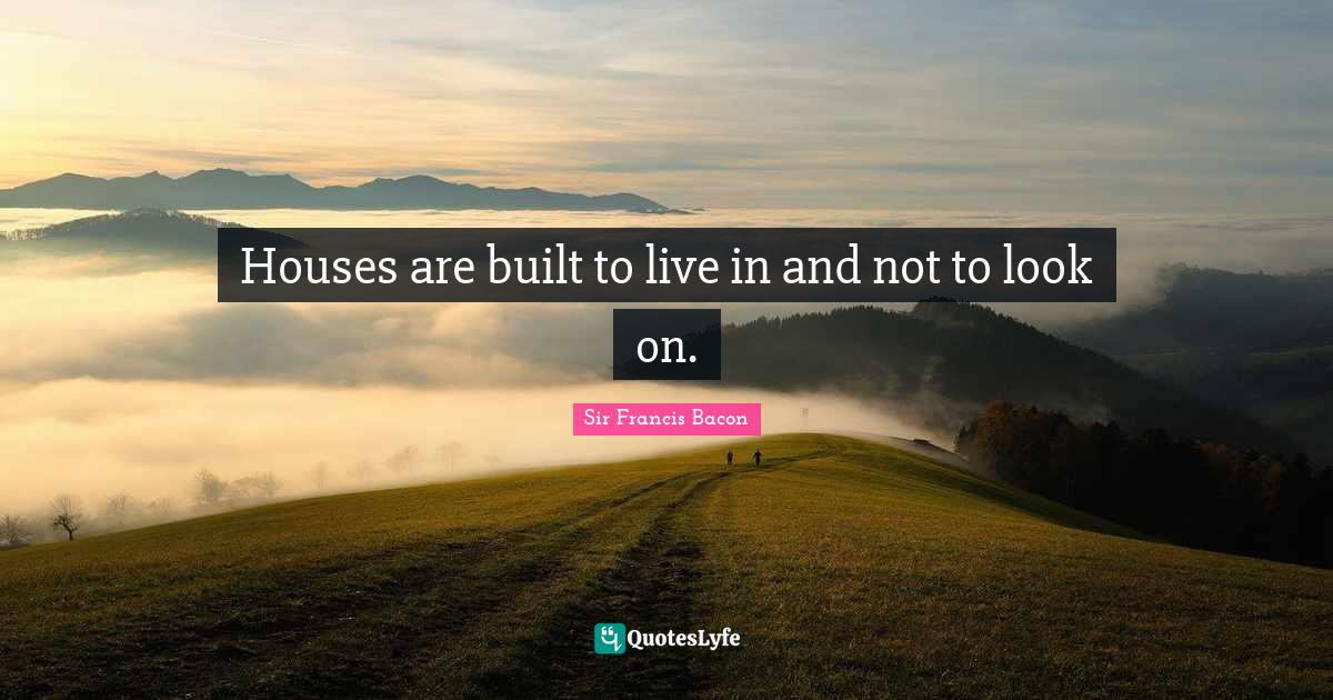 Sir Francis Bacon Quotes: Houses are built to live in and not to look on.