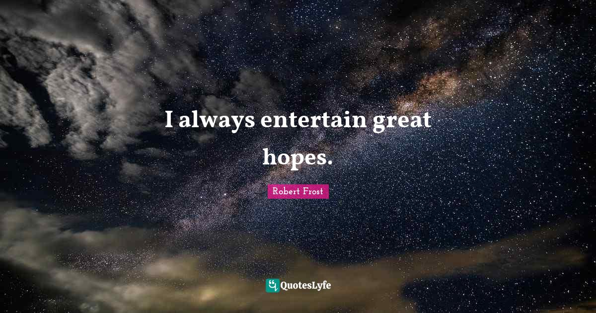 Robert Frost Quotes: I always entertain great hopes.